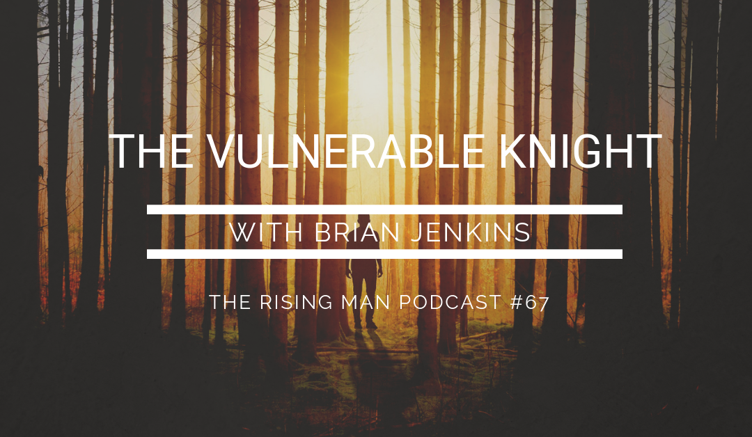 Episode 67 – The Vulnerable Knight with Brian Jenkins