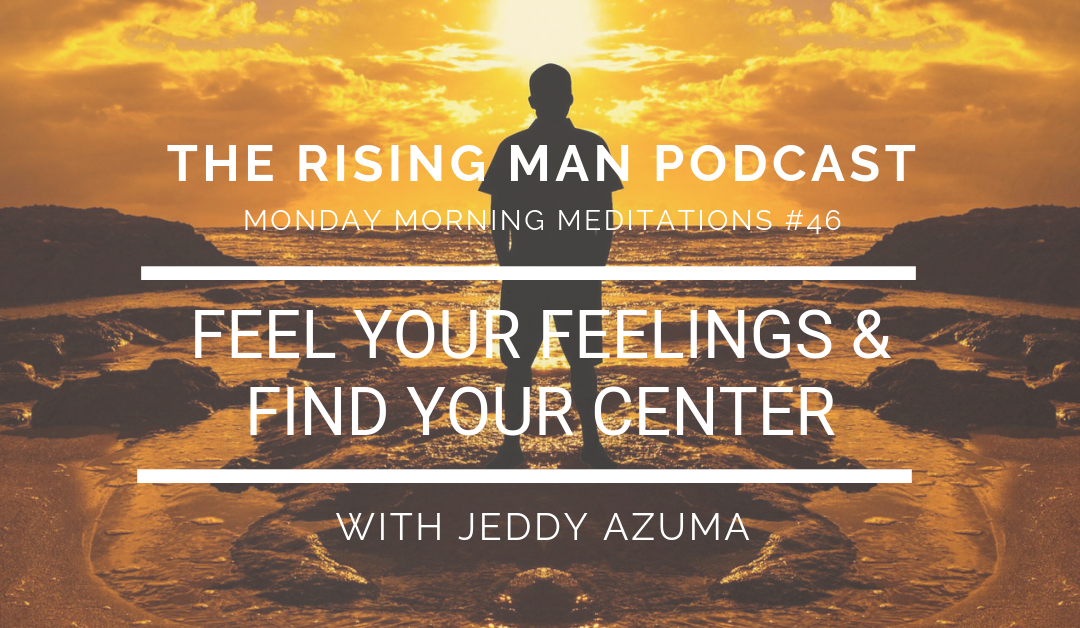 MMM 046 – Feel Your Feelings & Find Your Center
