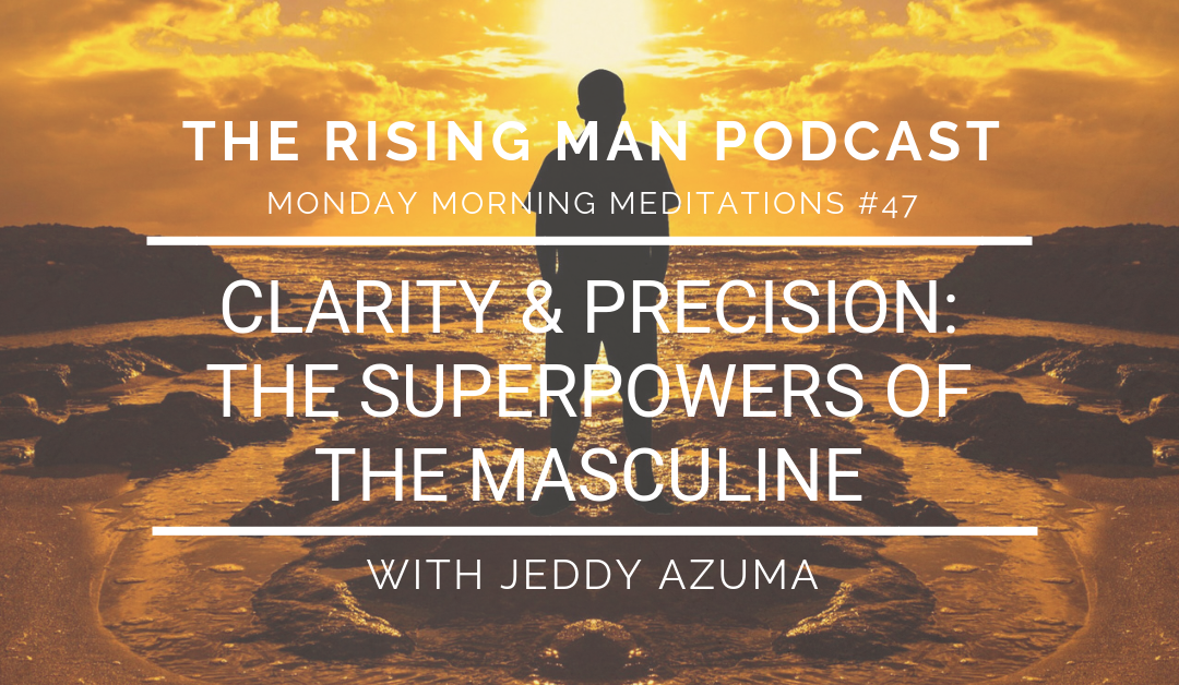 MMM 047 – Clarity & Precision: The Superpowers of The Masculine