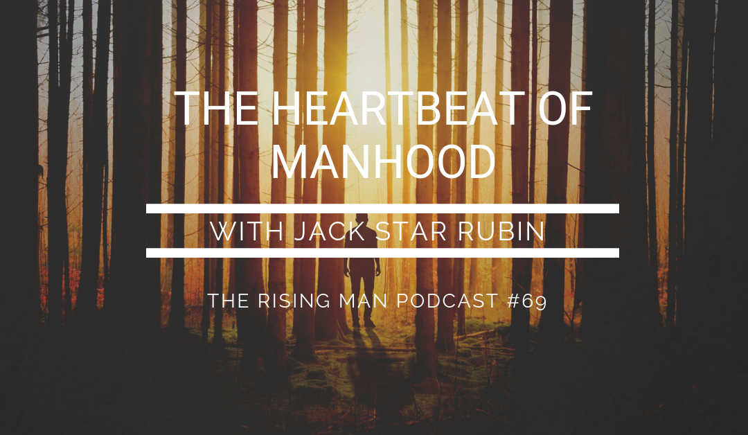Episode 69 – The Heartbeat of Manhood with Jack Star Rubin