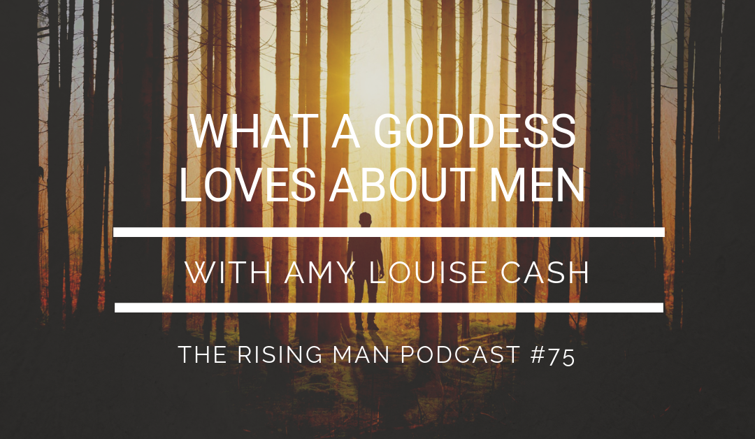 Episode 75 – What A Goddess Loves About Men with Amy Louise Cash