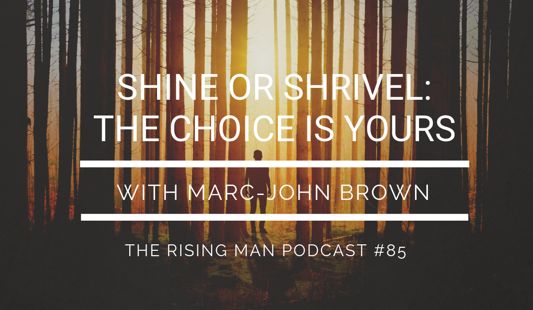 Episode 085 – Shine Or Shrivel: The Choice Is Yours with Marc-John Brown