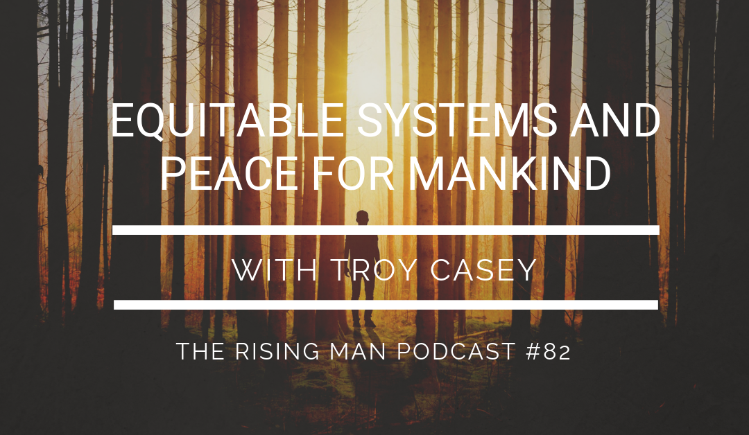 Episode 082 – Equitable Systems and Peace for Mankind with Troy Casey