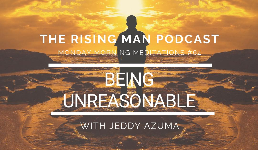 MMM 064 – Being Unreasonable