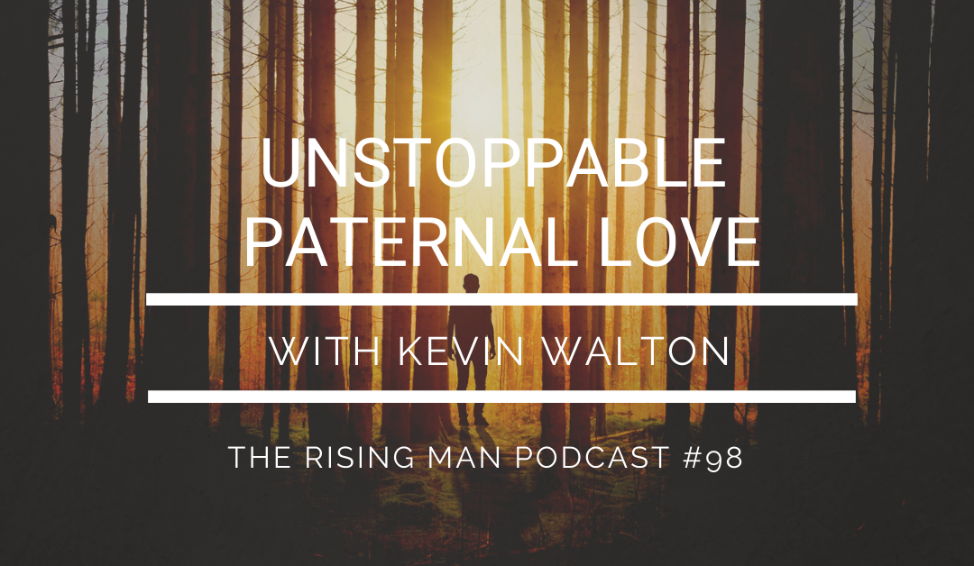 Episode 098 – Unstoppable Paternal Love with Kevin Walton