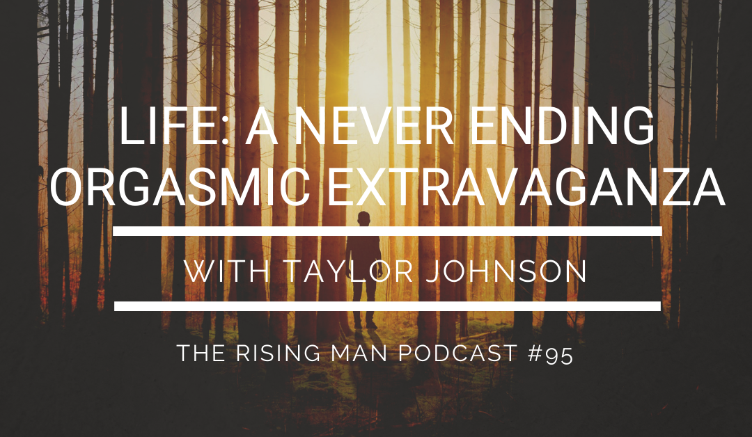 Episode 095 – Life: A NeverEnding Orgasmic Extravaganza with Taylor Johnson