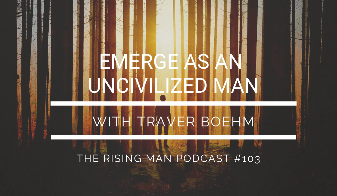 RMP 103 – Emerge As An UNcivilized Man with Traver Boehm