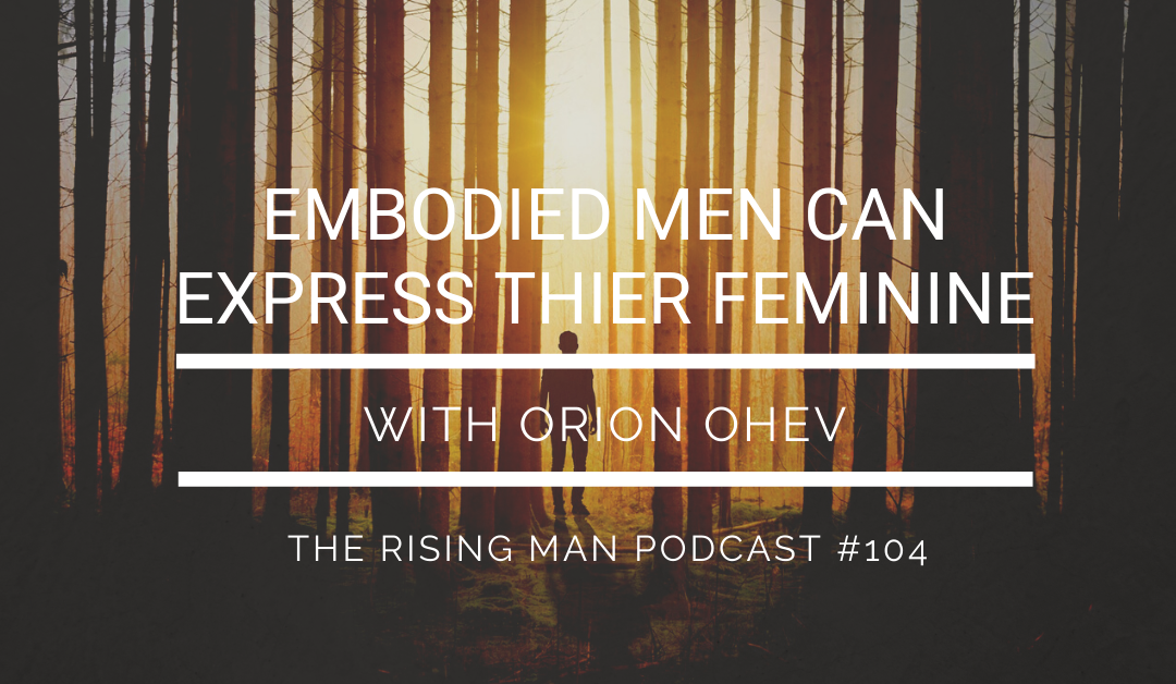 RMP 104 – Embodied Men Can Express Their Feminine with Orion Ohev