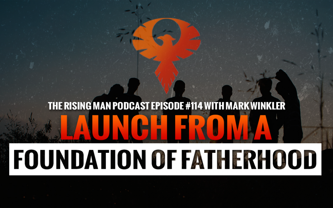 RMP 114 – Launch From A Foundation Of Fatherhood with Mark Winkler