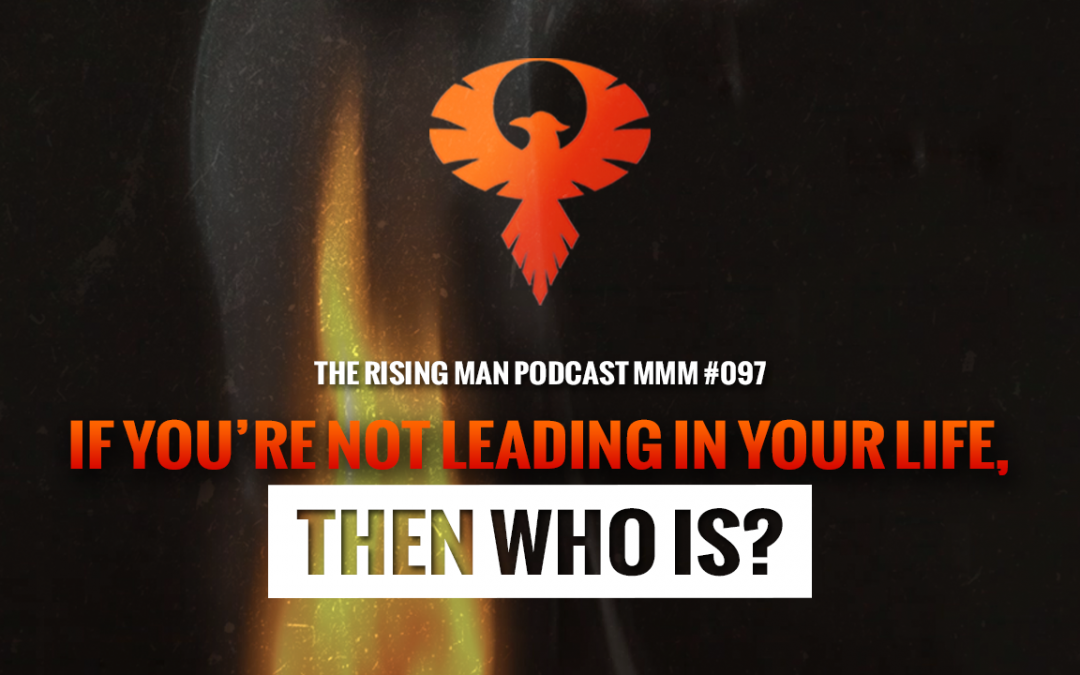 MMM 097 – If You're Not Leading In Your Life, Then Who Is?