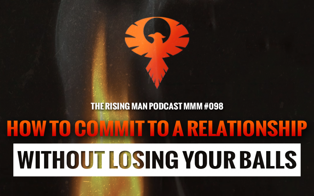 MMM 098 – How To Commit To A Relationship Without Losing Your Balls