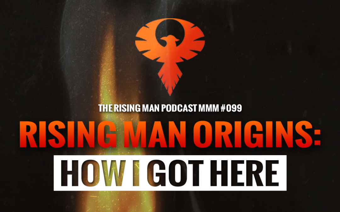 MMM 099 – Rising Man Origins: How I Got Here