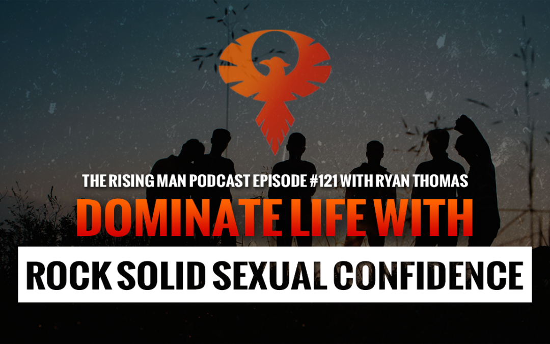 RMP 121 – Dominate Life With Rock Solid Sexual Confidence with Ryan Thomas